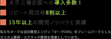 大手上場企業への導入多数!リピート発注率8割以上!15年以上の開発ノウハウと実績!私たちオークは自社開発エンジン「オークCMS」をフレームワークとしたカスタム開発・スクラッチ開発を得意としています。