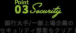 Point03 銀行大手/一部上場企業のセキュリティ診断もクリア!